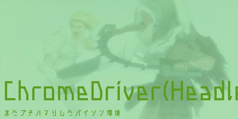 ChromeDriver(Headlessやりたくて)サクッ。。っと入らない。。